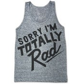 Image of NEW! SORRY IM TOTALLY RAD (UNISEX TANK)