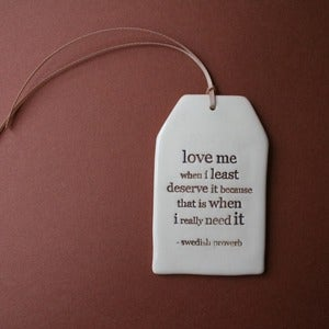 Image of ceramic quote tag - love me when i least deserve it...