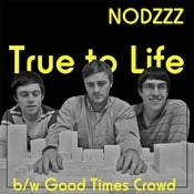 Image of NODZZZ True To Life b/w Good Times Crowd 7&quot;