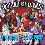 Image of Uh-Huh Baby Yeah!- Till Death Do Us Party