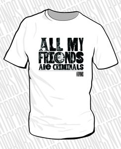 Image of 'All my friends are criminals' Tee