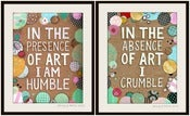 Image of IN THE PRESENCE OF ART I AM HUMBLE / IN THE ABSENCE OF ART I CRUMBLE  (SET OF 2) prints