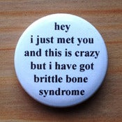 Image of hey i just met you and this is crazy but i have got brittle bone syndrome